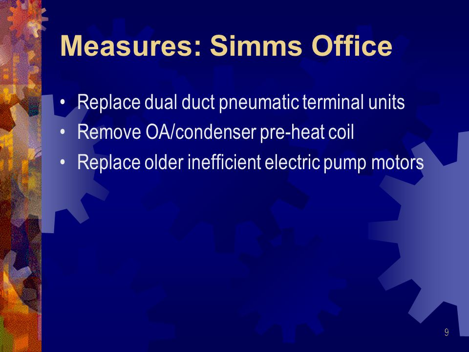 Measures: Simms Office Replace dual duct pneumatic terminal units Remove OA/condenser pre-heat coil Replace older inefficient electric pump motors 9