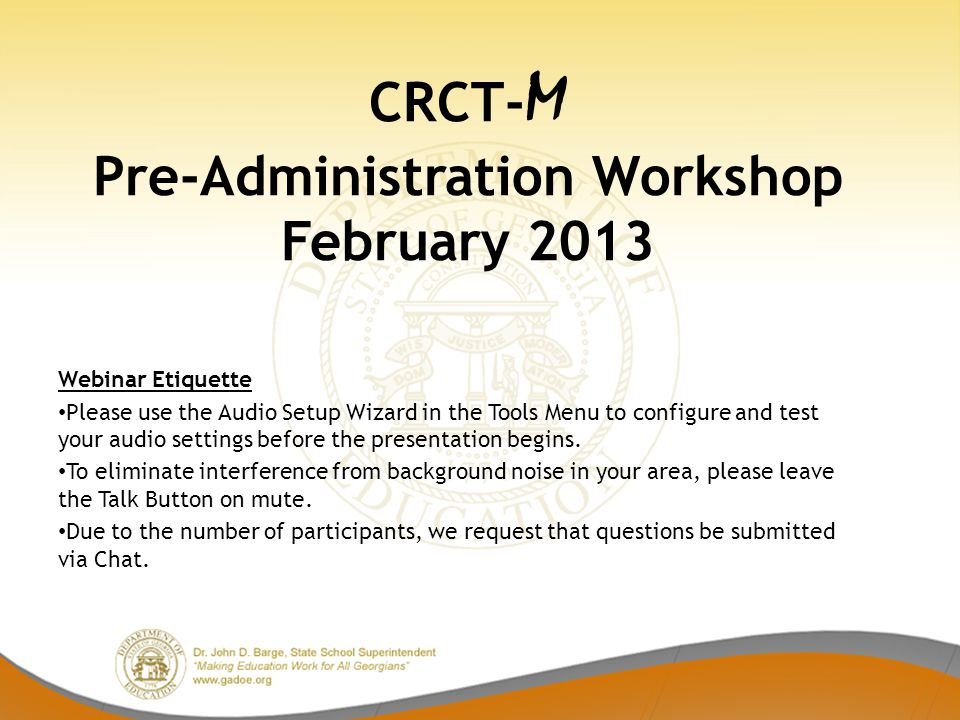 CRCT- M Pre-Administration Workshop February 2013 Webinar Etiquette Please use the Audio Setup Wizard in the Tools Menu to configure and test your audio settings before the presentation begins.