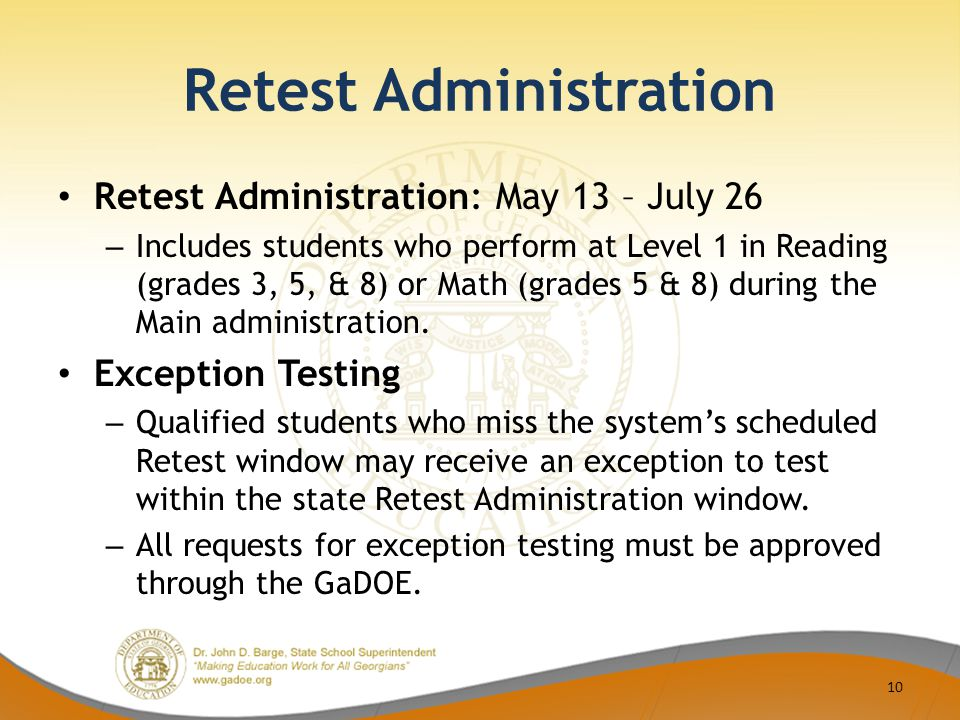 Retest Administration Retest Administration: May 13 – July 26 – Includes students who perform at Level 1 in Reading (grades 3, 5, & 8) or Math (grades 5 & 8) during the Main administration.