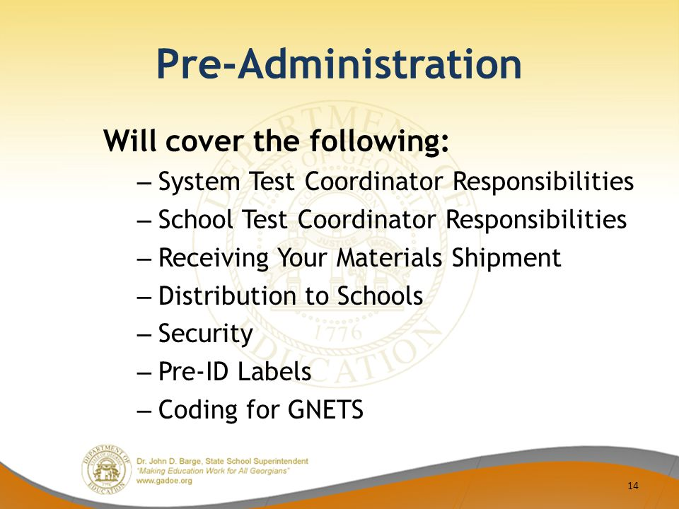 Pre-Administration Will cover the following: – System Test Coordinator Responsibilities – School Test Coordinator Responsibilities – Receiving Your Materials Shipment – Distribution to Schools – Security – Pre-ID Labels – Coding for GNETS 14