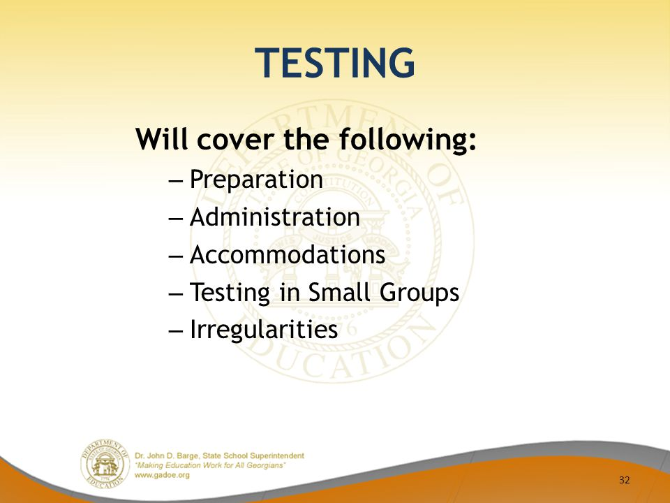 TESTING Will cover the following: – Preparation – Administration – Accommodations – Testing in Small Groups – Irregularities 32