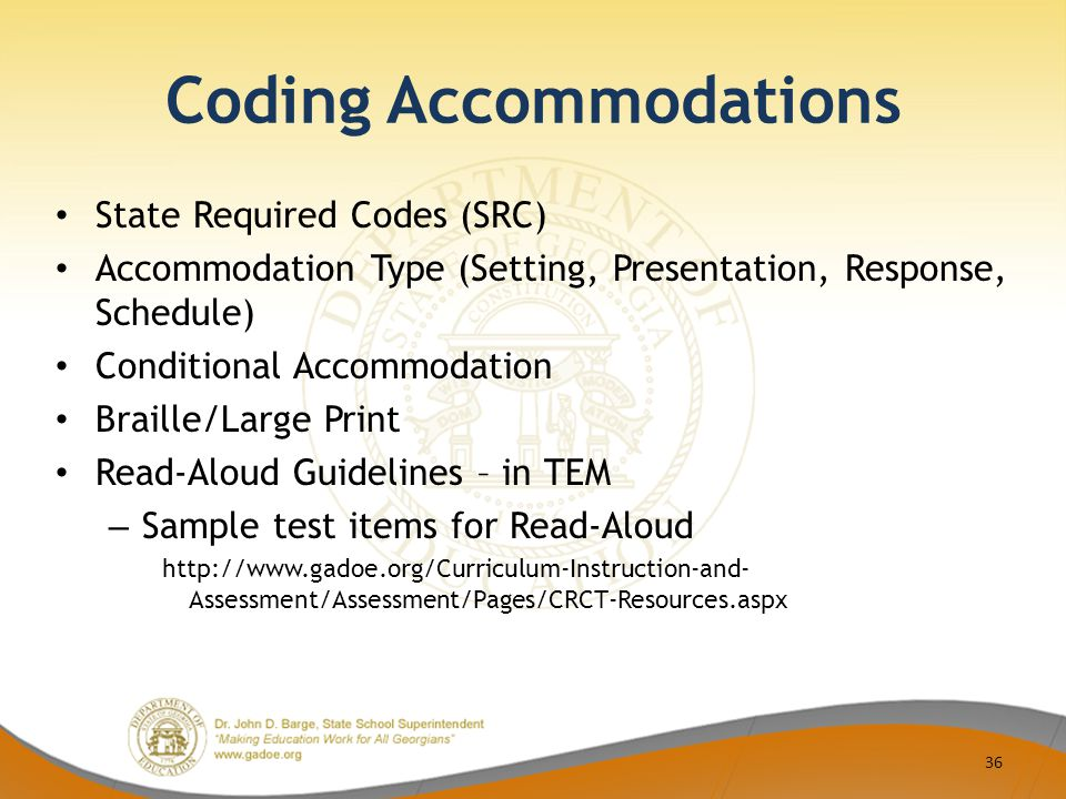 Coding Accommodations State Required Codes (SRC) Accommodation Type (Setting, Presentation, Response, Schedule) Conditional Accommodation Braille/Large Print Read-Aloud Guidelines – in TEM – Sample test items for Read-Aloud http://www.gadoe.org/Curriculum-Instruction-and- Assessment/Assessment/Pages/CRCT-Resources.aspx 36