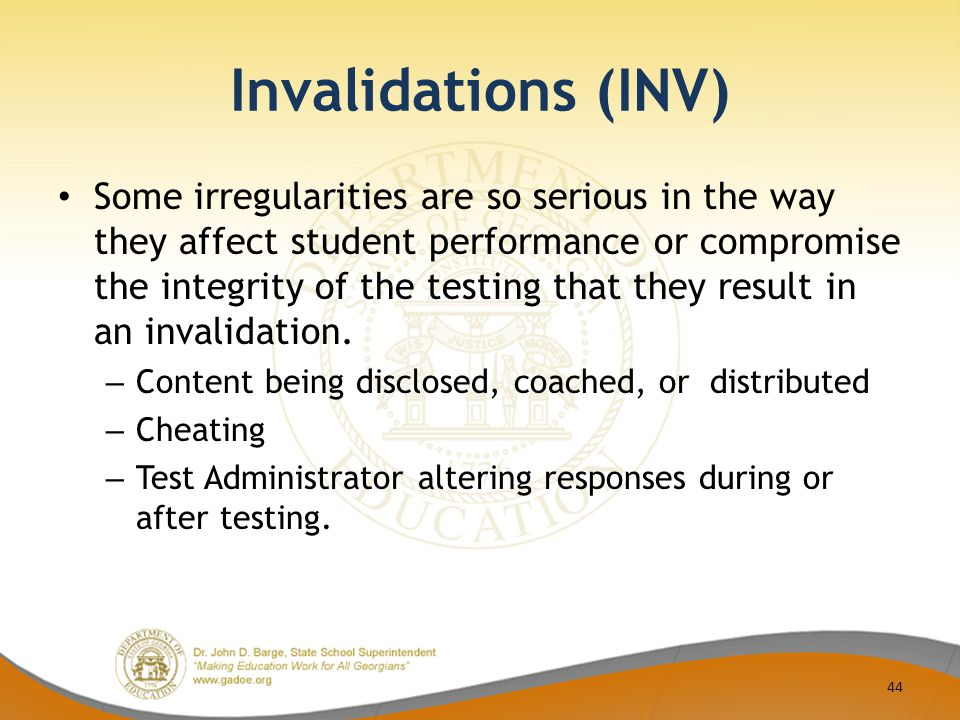 Invalidations (INV) Some irregularities are so serious in the way they affect student performance or compromise the integrity of the testing that they result in an invalidation.