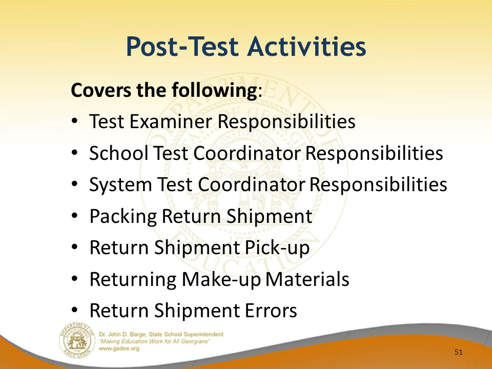 Post-Test Activities Covers the following: Test Examiner Responsibilities School Test Coordinator Responsibilities System Test Coordinator Responsibilities Packing Return Shipment Return Shipment Pick-up Returning Make-up Materials Return Shipment Errors 51