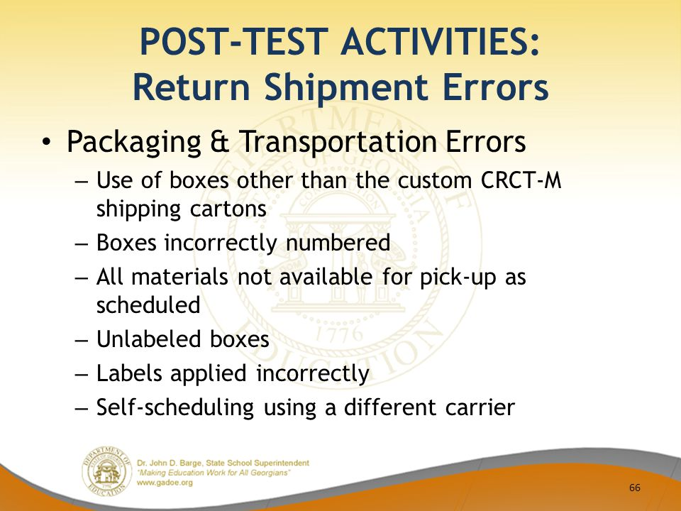 POST-TEST ACTIVITIES: Return Shipment Errors Packaging & Transportation Errors – Use of boxes other than the custom CRCT-M shipping cartons – Boxes incorrectly numbered – All materials not available for pick-up as scheduled – Unlabeled boxes – Labels applied incorrectly – Self-scheduling using a different carrier 66