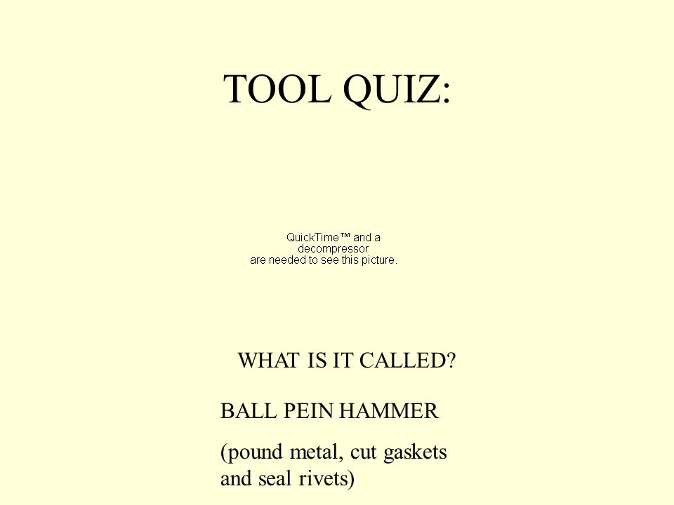 TOOL QUIZ: WHAT IS IT CALLED BALL PEIN HAMMER (pound metal, cut gaskets and seal rivets)