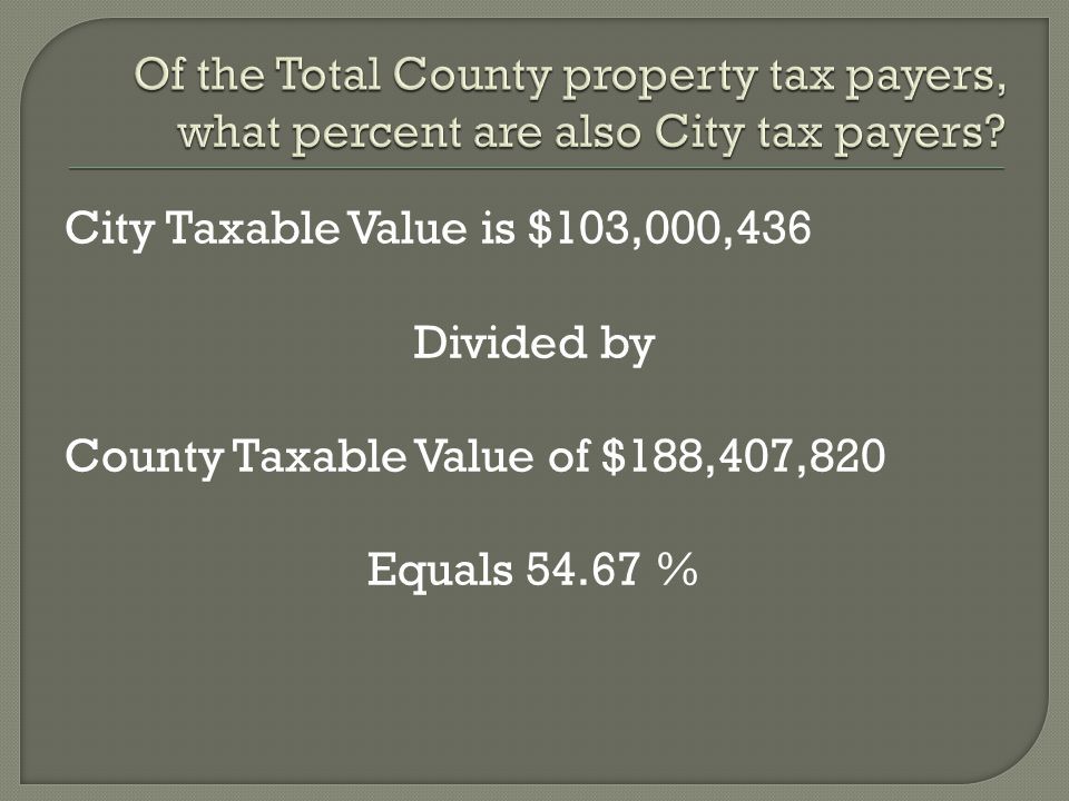 City Taxable Value is $103,000,436 Divided by County Taxable Value of $188,407,820 Equals 54.67 %