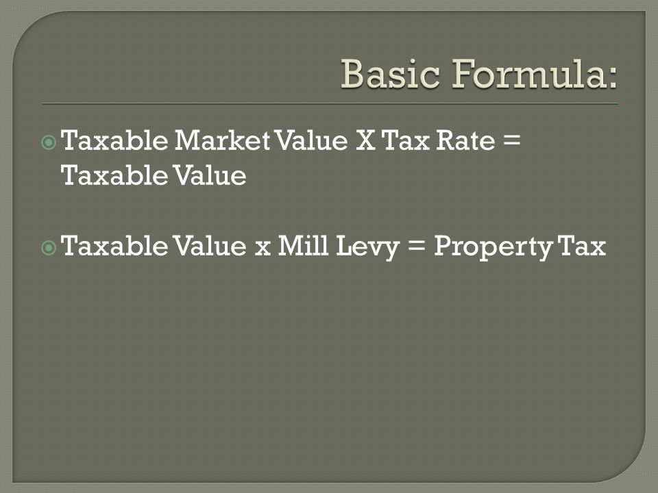  Taxable Market Value X Tax Rate = Taxable Value  Taxable Value x Mill Levy = Property Tax