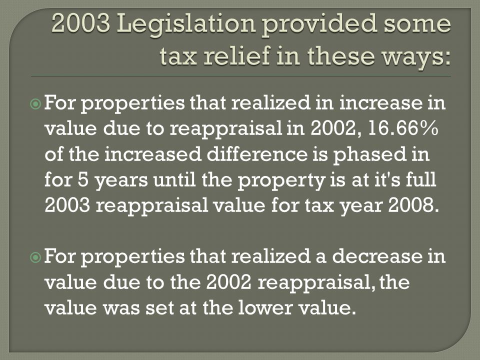  For properties that realized in increase in value due to reappraisal in 2002, 16.66% of the increased difference is phased in for 5 years until the property is at it s full 2003 reappraisal value for tax year 2008.