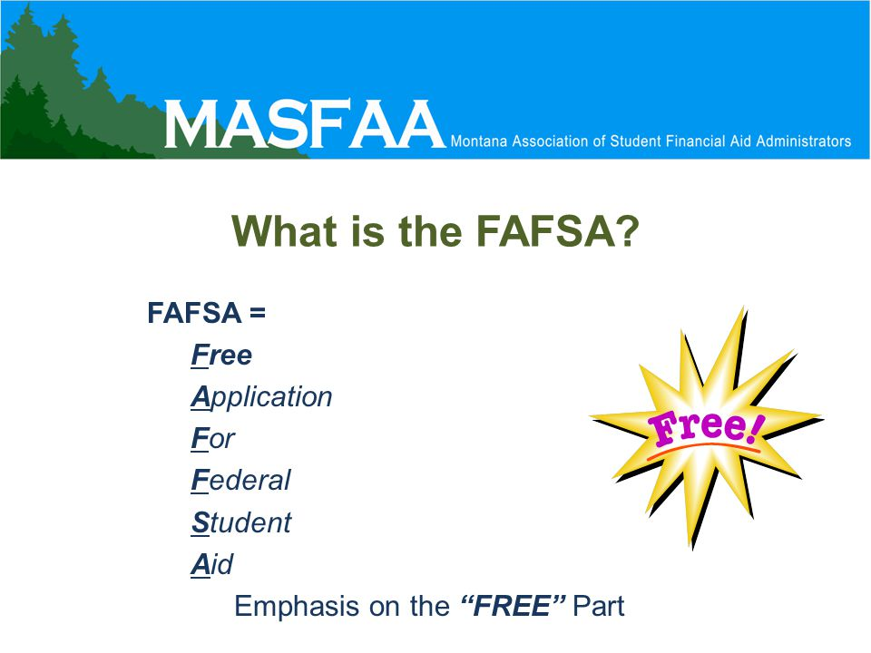 What is the FAFSA FAFSA = Free Application For Federal Student Aid Emphasis on the FREE Part
