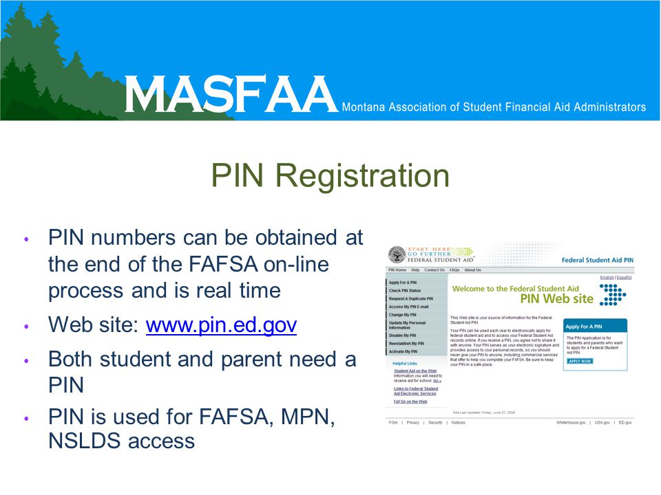 PIN Registration PIN numbers can be obtained at the end of the FAFSA on-line process and is real time Web site: www.pin.ed.govwww.pin.ed.gov Both student and parent need a PIN PIN is used for FAFSA, MPN, NSLDS access