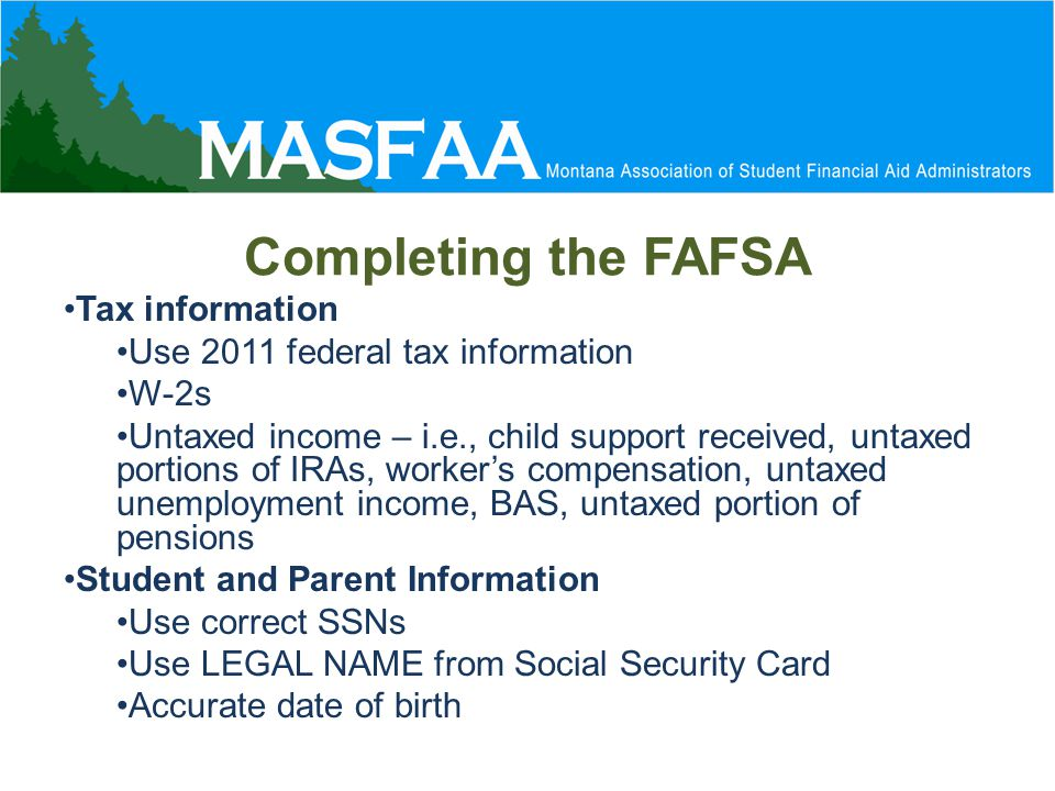 Completing the FAFSA Tax information Use 2011 federal tax information W-2s Untaxed income – i.e., child support received, untaxed portions of IRAs, worker's compensation, untaxed unemployment income, BAS, untaxed portion of pensions Student and Parent Information Use correct SSNs Use LEGAL NAME from Social Security Card Accurate date of birth
