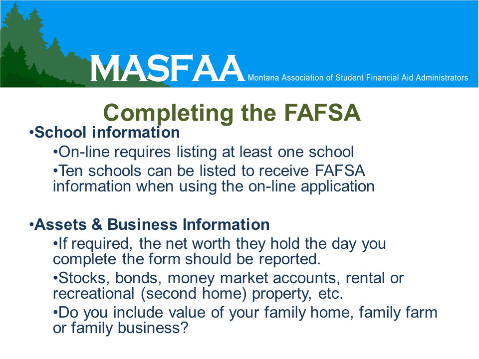 Completing the FAFSA School information On-line requires listing at least one school Ten schools can be listed to receive FAFSA information when using the on-line application Assets & Business Information If required, the net worth they hold the day you complete the form should be reported.