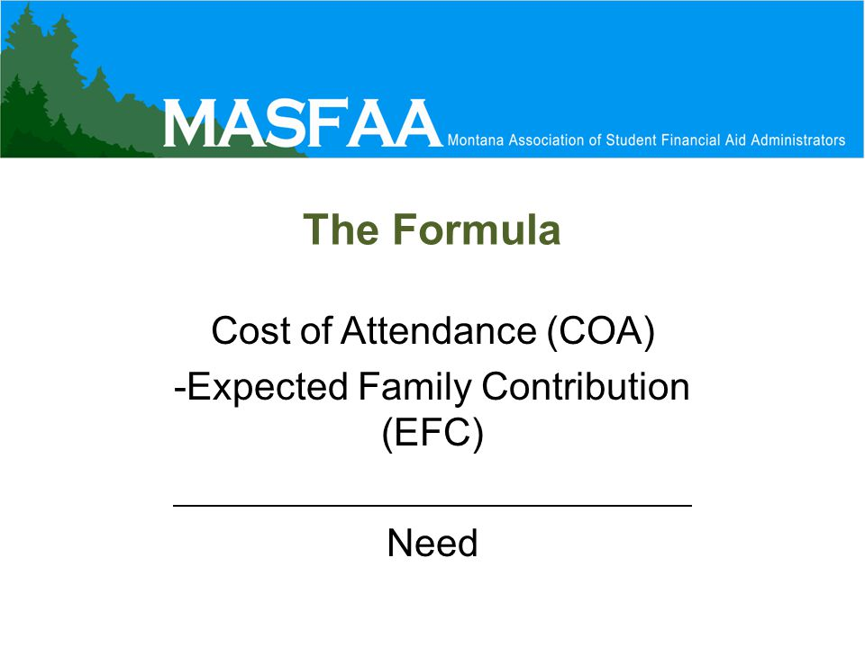The Formula Cost of Attendance (COA) -Expected Family Contribution (EFC) Need