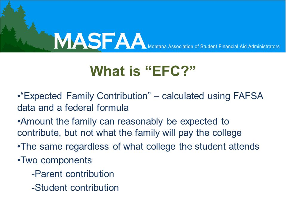 What is EFC Expected Family Contribution – calculated using FAFSA data and a federal formula Amount the family can reasonably be expected to contribute, but not what the family will pay the college The same regardless of what college the student attends Two components -Parent contribution -Student contribution