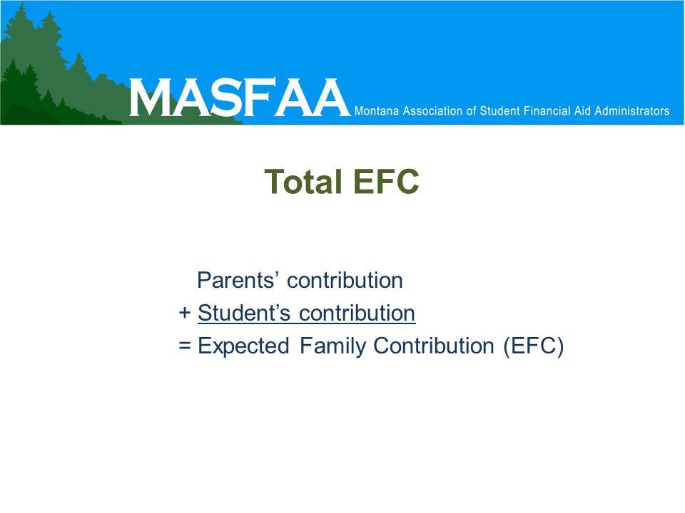 Total EFC Parents' contribution + Student's contribution = Expected Family Contribution (EFC)
