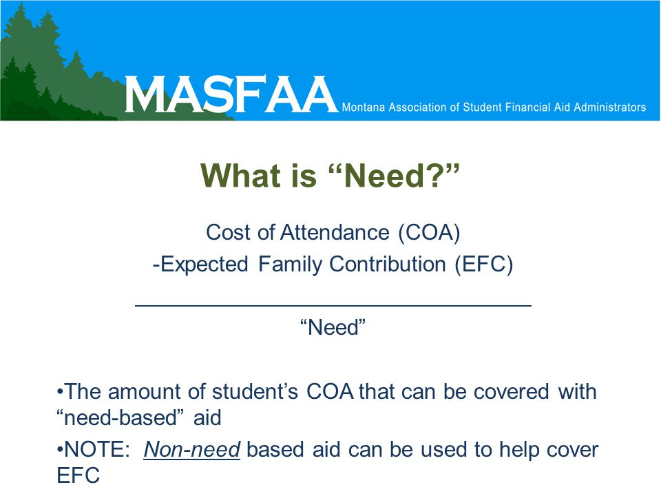 What is Need Cost of Attendance (COA) -Expected Family Contribution (EFC) Need The amount of student's COA that can be covered with need-based aid NOTE: Non-need based aid can be used to help cover EFC