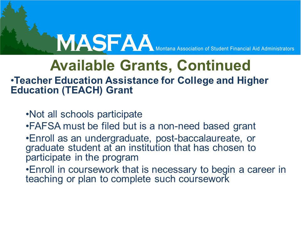 Available Grants, Continued Teacher Education Assistance for College and Higher Education (TEACH) Grant Not all schools participate FAFSA must be filed but is a non-need based grant Enroll as an undergraduate, post-baccalaureate, or graduate student at an institution that has chosen to participate in the program Enroll in coursework that is necessary to begin a career in teaching or plan to complete such coursework