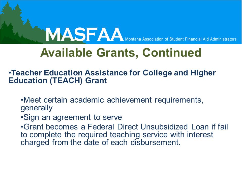 Available Grants, Continued Teacher Education Assistance for College and Higher Education (TEACH) Grant Meet certain academic achievement requirements, generally Sign an agreement to serve Grant becomes a Federal Direct Unsubsidized Loan if fail to complete the required teaching service with interest charged from the date of each disbursement.