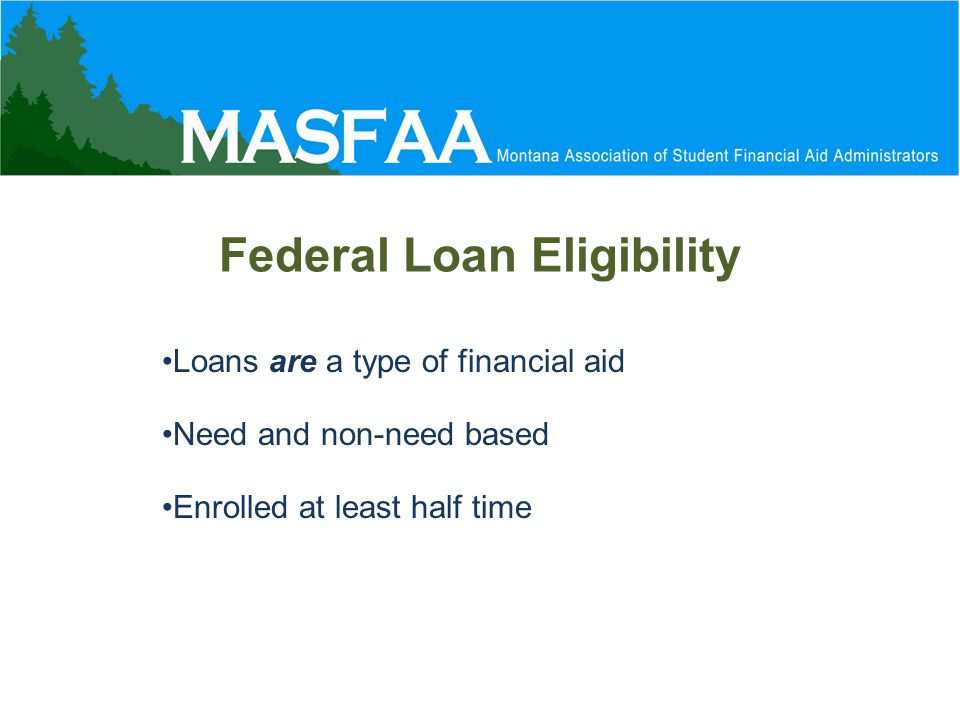 Federal Loan Eligibility Loans are a type of financial aid Need and non-need based Enrolled at least half time
