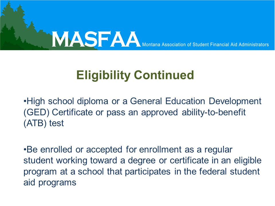 Eligibility Continued High school diploma or a General Education Development (GED) Certificate or pass an approved ability-to-benefit (ATB) test Be enrolled or accepted for enrollment as a regular student working toward a degree or certificate in an eligible program at a school that participates in the federal student aid programs