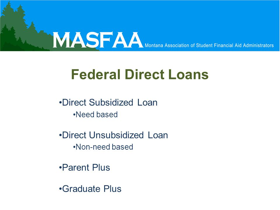 Federal Direct Loans Direct Subsidized Loan Need based Direct Unsubsidized Loan Non-need based Parent Plus Graduate Plus
