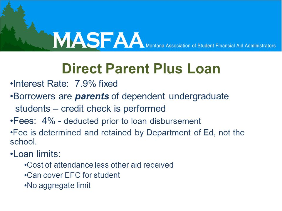 Direct Parent Plus Loan Interest Rate: 7.9% fixed Borrowers are parents of dependent undergraduate students – credit check is performed Fees: 4% - deducted prior to loan disbursement Fee is determined and retained by Department of Ed, not the school.