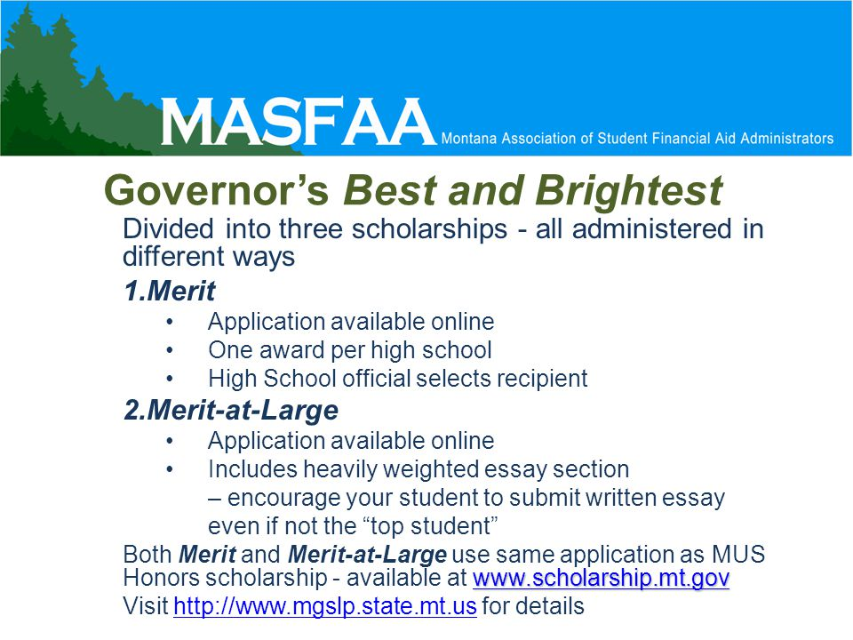 Governor's Best and Brightest Divided into three scholarships - all administered in different ways 1.Merit Application available online One award per high school High School official selects recipient 2.Merit-at-Large Application available online Includes heavily weighted essay section – encourage your student to submit written essay even if not the top student www.scholarship.mt.gov www.scholarship.mt.gov Both Merit and Merit-at-Large use same application as MUS Honors scholarship - available at www.scholarship.mt.govwww.scholarship.mt.gov Visit http://www.mgslp.state.mt.us for detailshttp://www.mgslp.state.mt.us