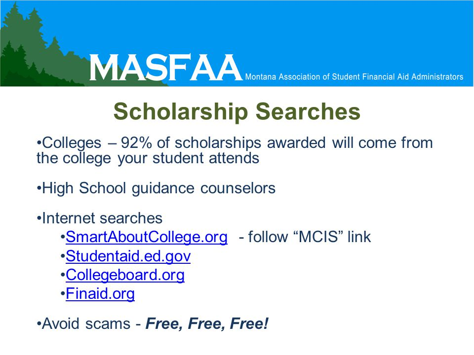 Scholarship Searches Colleges – 92% of scholarships awarded will come from the college your student attends High School guidance counselors Internet searches SmartAboutCollege.org - follow MCIS linkSmartAboutCollege.org Studentaid.ed.gov Collegeboard.org Finaid.org Avoid scams - Free, Free, Free!