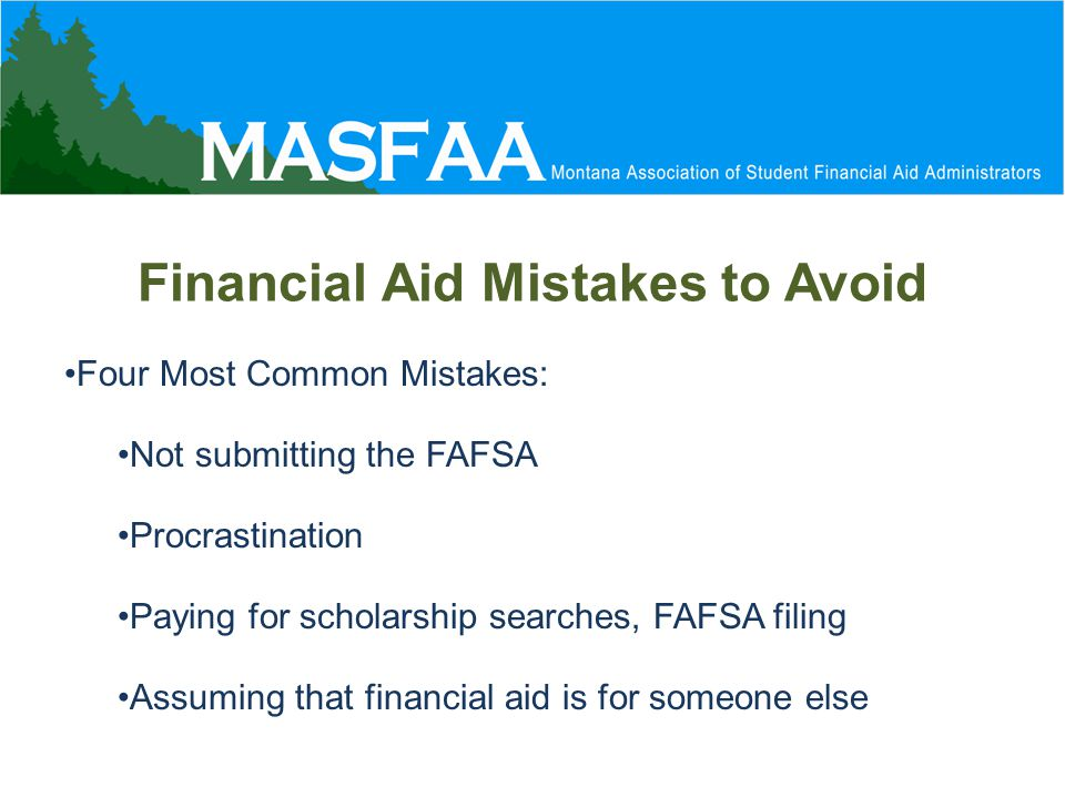Financial Aid Mistakes to Avoid Four Most Common Mistakes: Not submitting the FAFSA Procrastination Paying for scholarship searches, FAFSA filing Assuming that financial aid is for someone else