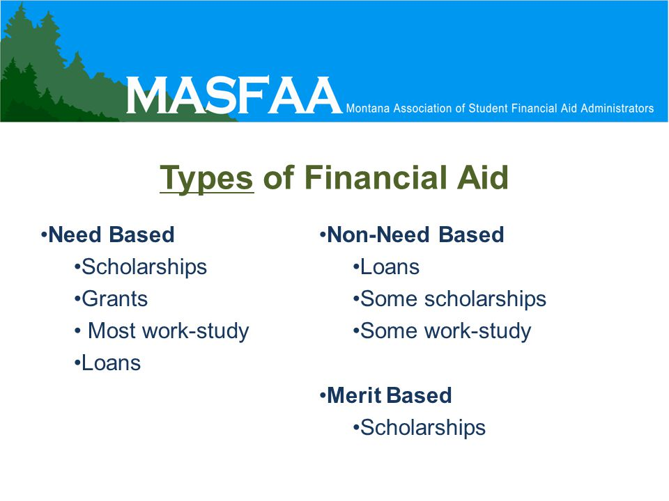 Types of Financial Aid Need Based Scholarships Grants Most work-study Loans Non-Need Based Loans Some scholarships Some work-study Merit Based Scholarships