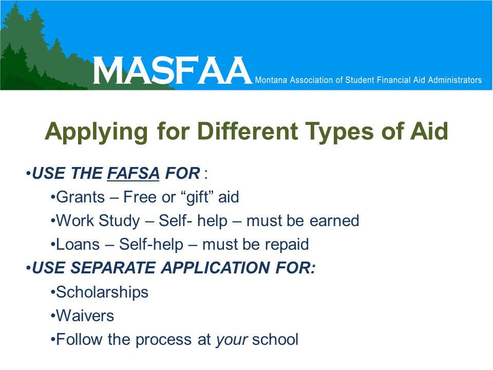 Applying for Different Types of Aid USE THE FAFSA FOR : Grants – Free or gift aid Work Study – Self- help – must be earned Loans – Self-help – must be repaid USE SEPARATE APPLICATION FOR: Scholarships Waivers Follow the process at your school