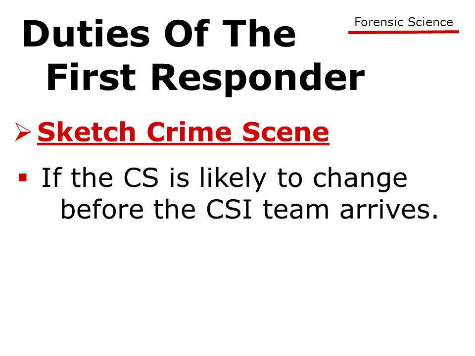 Duties Of The First Responder Forensic Science  Sketch Crime Scene  If the CS is likely to change before the CSI team arrives.