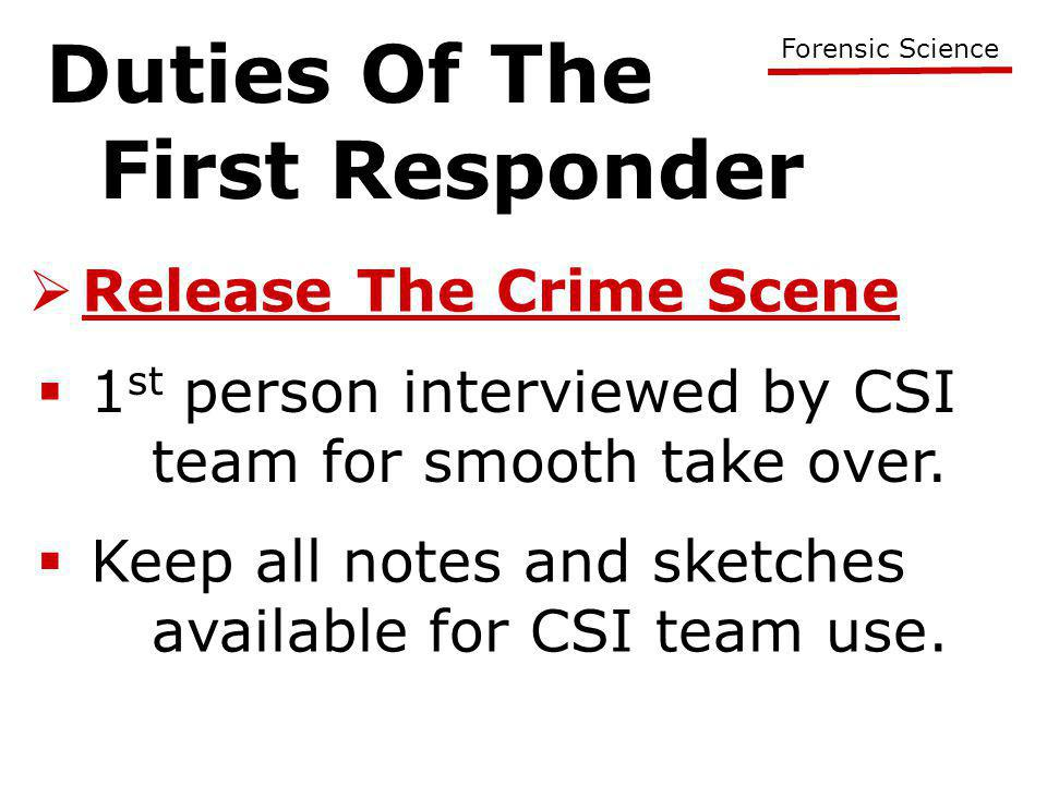 Duties Of The First Responder Forensic Science  Release The Crime Scene  1 st person interviewed by CSI team for smooth take over.