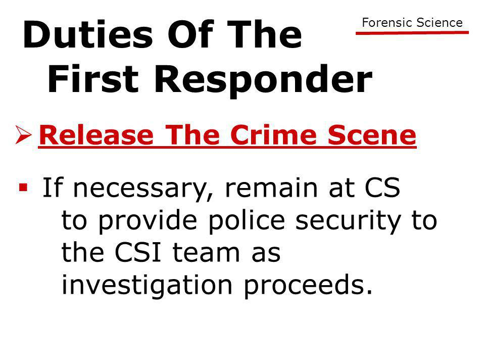 Duties Of The First Responder Forensic Science  Release The Crime Scene  If necessary, remain at CS to provide police security to the CSI team as investigation proceeds.