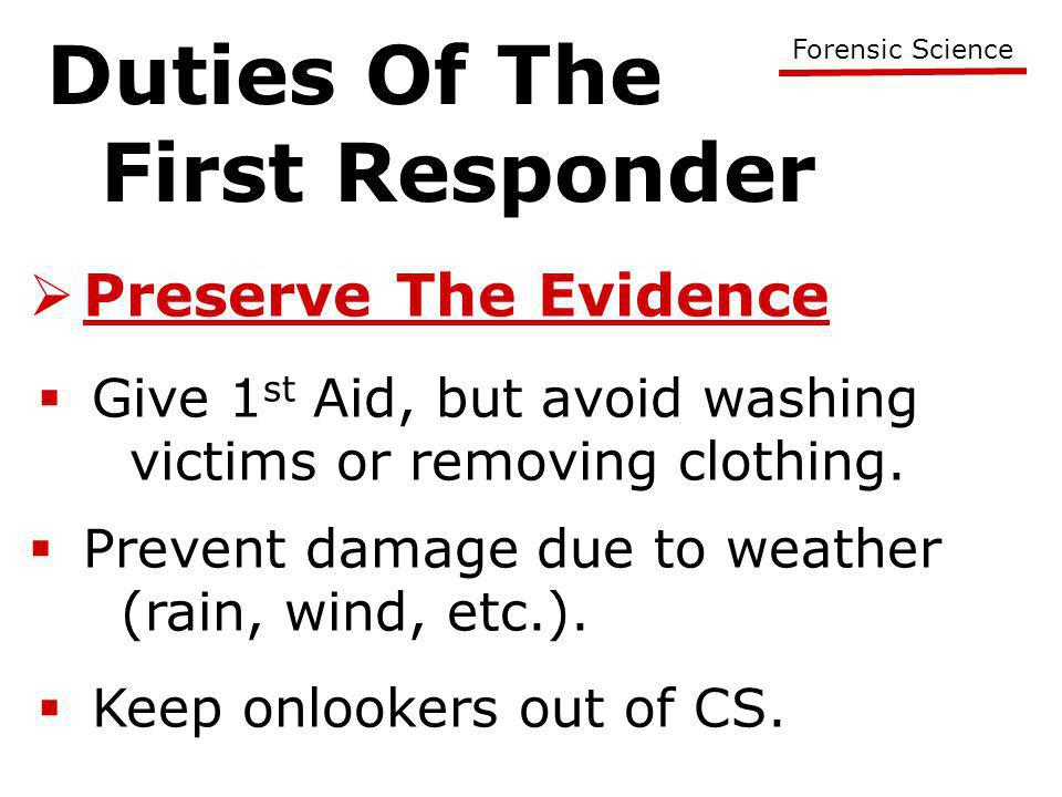 Duties Of The First Responder Forensic Science  Preserve The Evidence  Give 1 st Aid, but avoid washing victims or removing clothing.