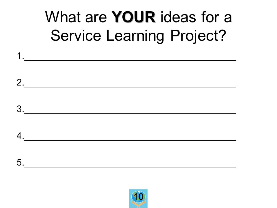 YOUR What are YOUR ideas for a Service Learning Project.