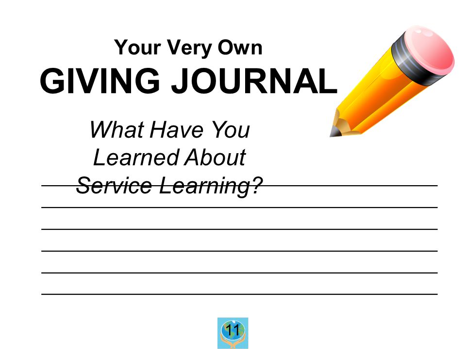 Your Very Own GIVING JOURNAL _______________________________________ _______________________________________ _______________________________________ What Have You Learned About Service Learning.