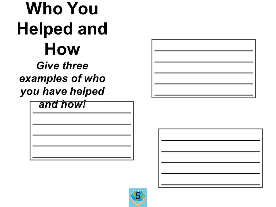 Who You Helped and How Give three examples of who you have helped and how.
