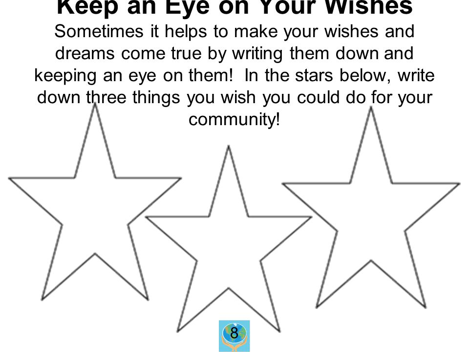 Keep an Eye on Your Wishes Sometimes it helps to make your wishes and dreams come true by writing them down and keeping an eye on them.