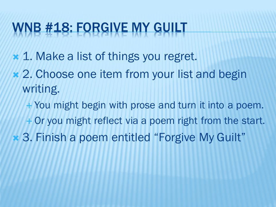  1. Make a list of things you regret.  2. Choose one item from your list and begin writing.