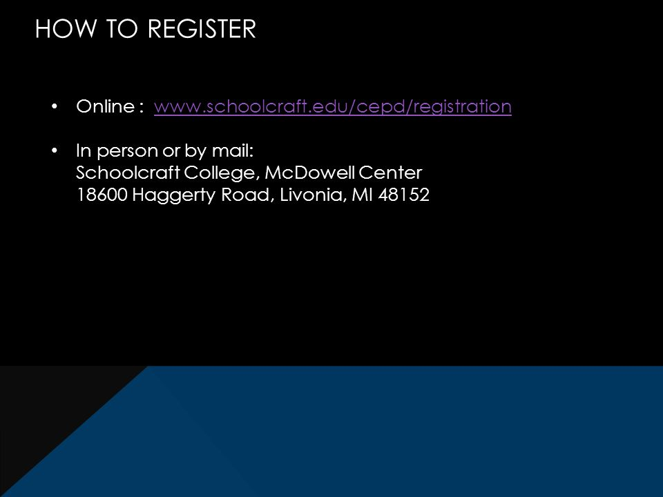 HOW TO REGISTER Online : www.schoolcraft.edu/cepd/registrationwww.schoolcraft.edu/cepd/registration In person or by mail: Schoolcraft College, McDowell Center 18600 Haggerty Road, Livonia, MI 48152