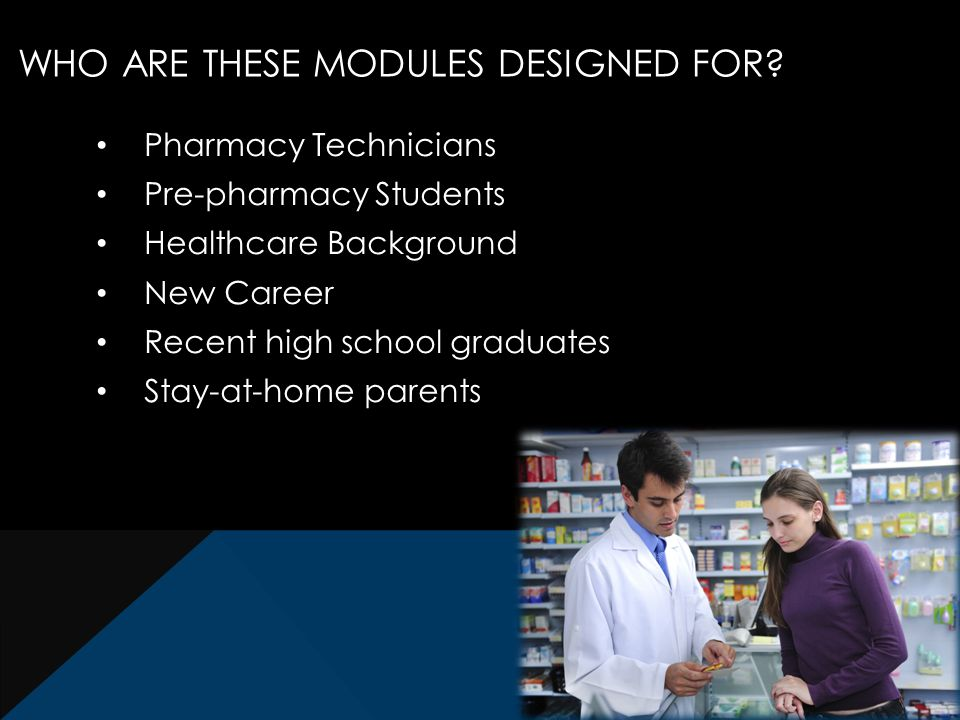 Pharmacy Technicians Pre-pharmacy Students Healthcare Background New Career Recent high school graduates Stay-at-home parents WHO ARE THESE MODULES DESIGNED FOR
