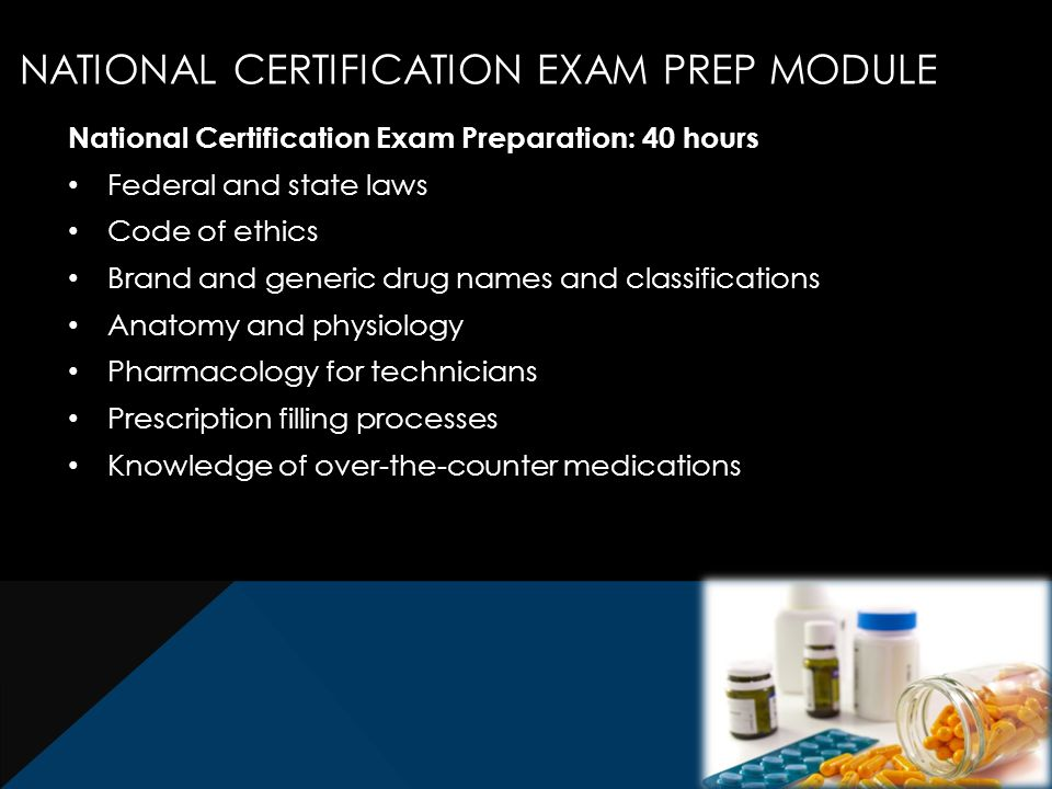 National Certification Exam Preparation: 40 hours Federal and state laws Code of ethics Brand and generic drug names and classifications Anatomy and physiology Pharmacology for technicians Prescription filling processes Knowledge of over-the-counter medications NATIONAL CERTIFICATION EXAM PREP MODULE