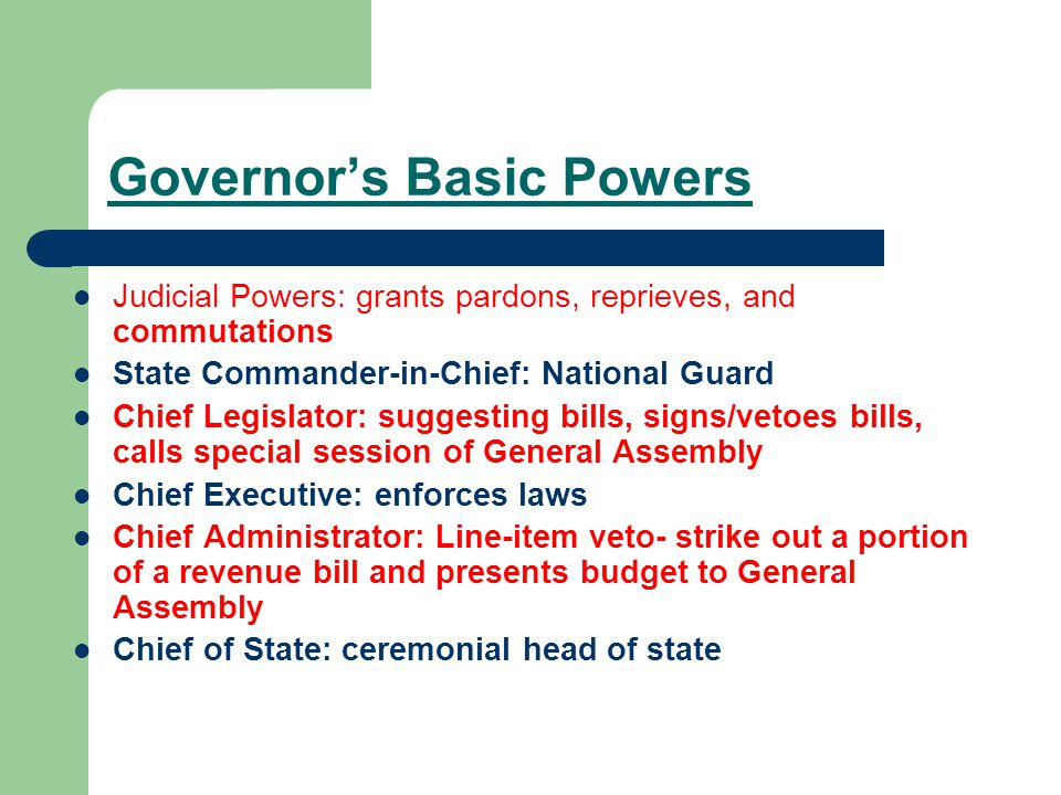 Governor's Basic Powers Judicial Powers: grants pardons, reprieves, and commutations State Commander-in-Chief: National Guard Chief Legislator: suggesting bills, signs/vetoes bills, calls special session of General Assembly Chief Executive: enforces laws Chief Administrator: Line-item veto- strike out a portion of a revenue bill and presents budget to General Assembly Chief of State: ceremonial head of state