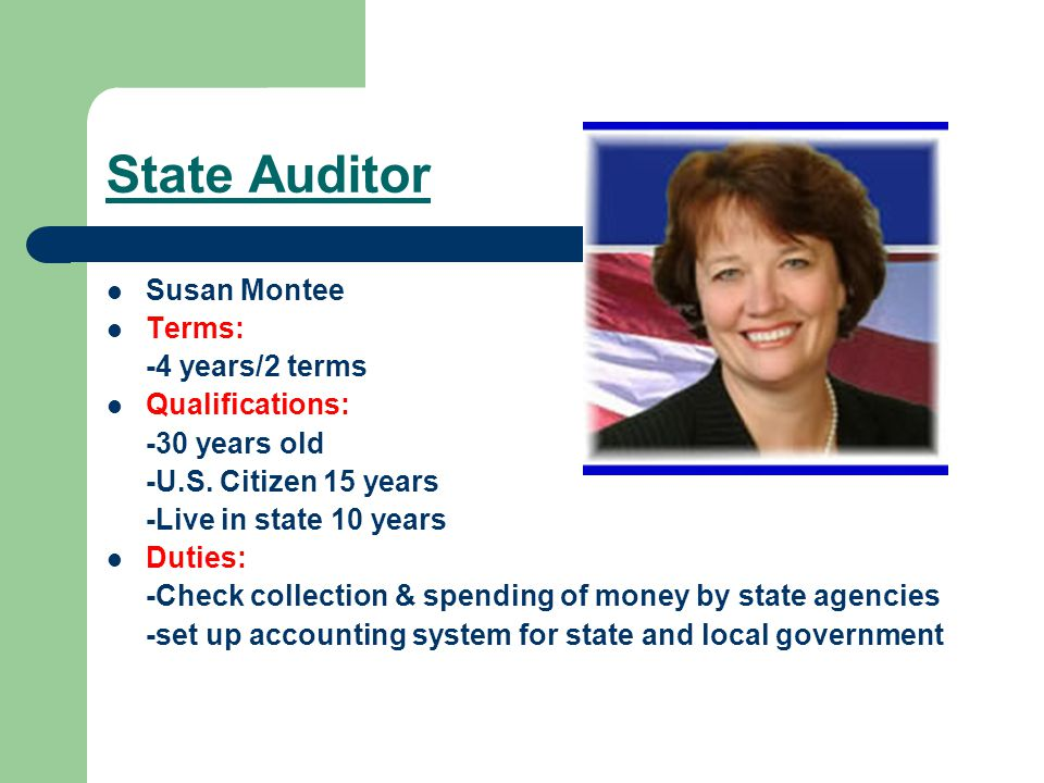 State Auditor Susan Montee Terms: -4 years/2 terms Qualifications: -30 years old -U.S.