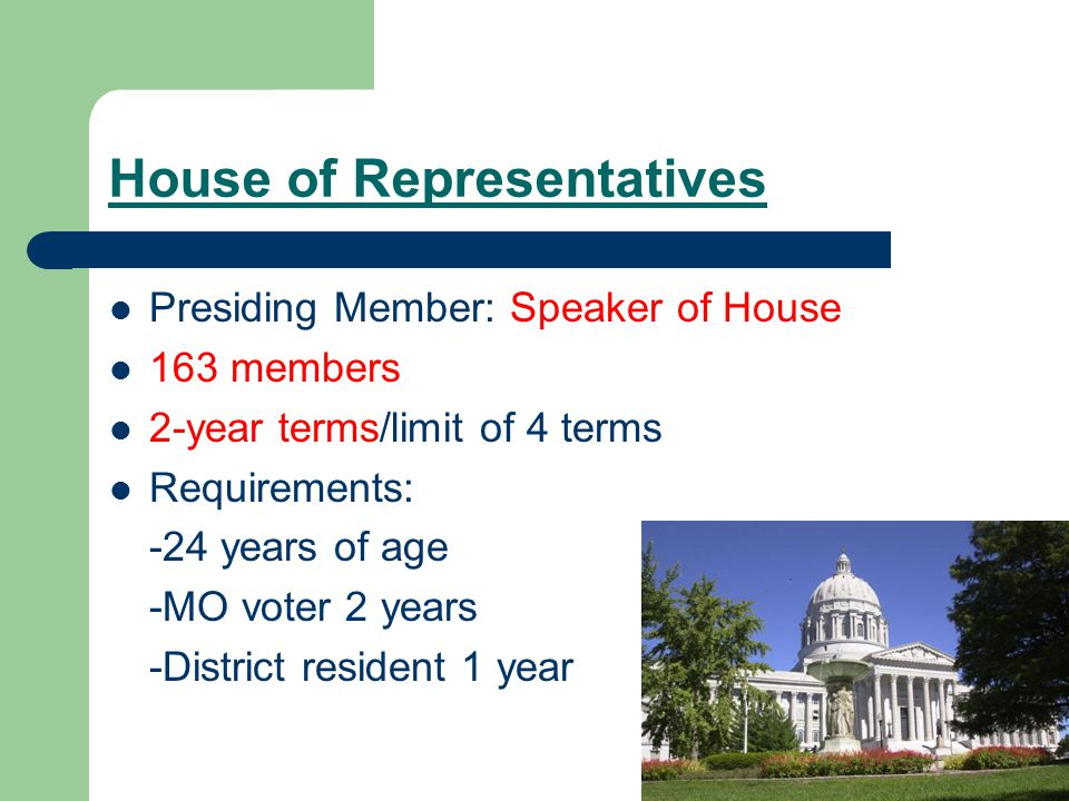 House of Representatives Presiding Member: Speaker of House 163 members 2-year terms/limit of 4 terms Requirements: -24 years of age -MO voter 2 years -District resident 1 year