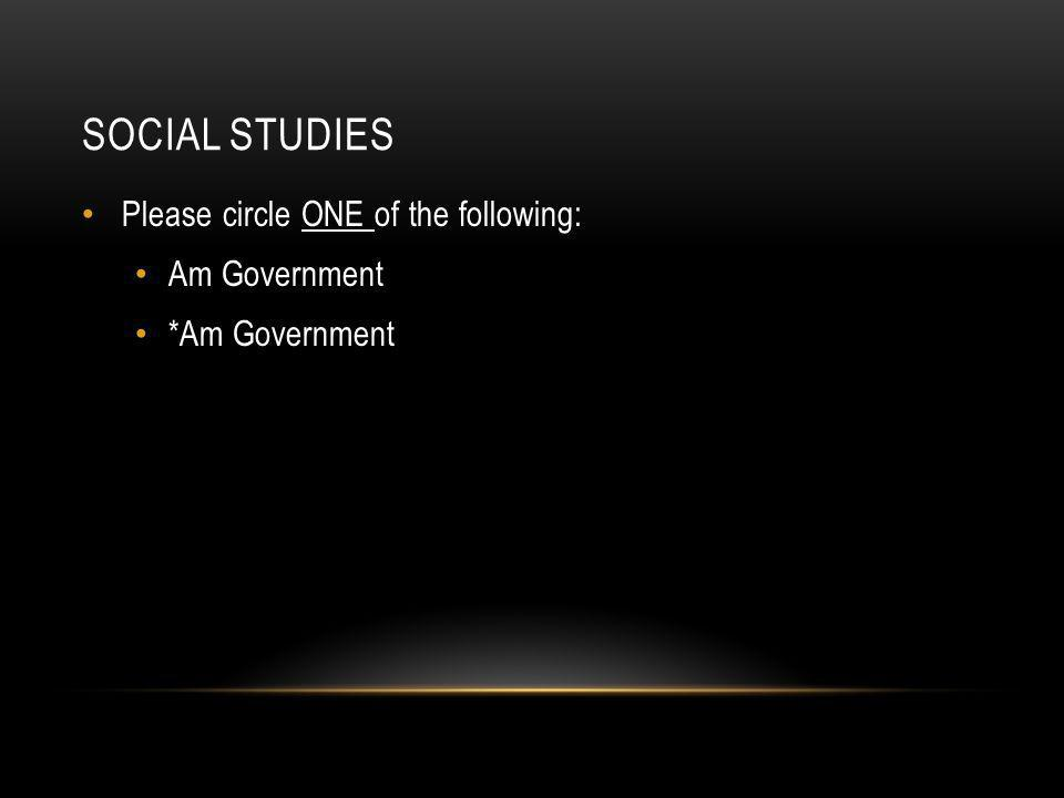 SOCIAL STUDIES Please circle ONE of the following: Am Government *Am Government