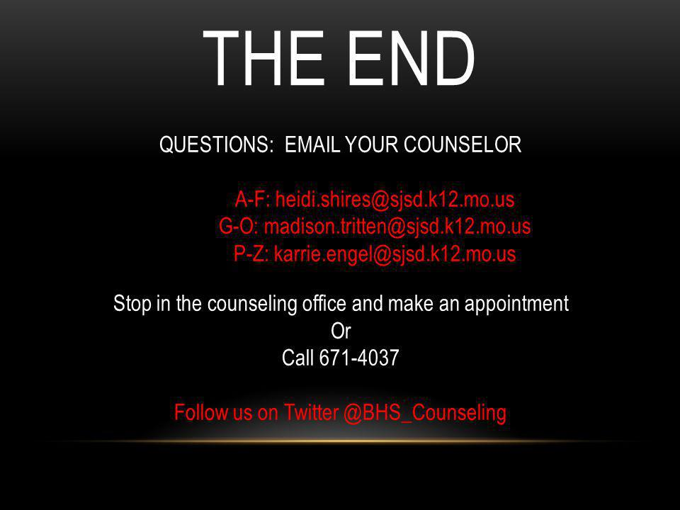 THE END QUESTIONS: EMAIL YOUR COUNSELOR A-F: heidi.shires@sjsd.k12.mo.us G-O: madison.tritten@sjsd.k12.mo.us P-Z: karrie.engel@sjsd.k12.mo.us Stop in the counseling office and make an appointment Or Call 671-4037 Follow us on Twitter @BHS_Counseling