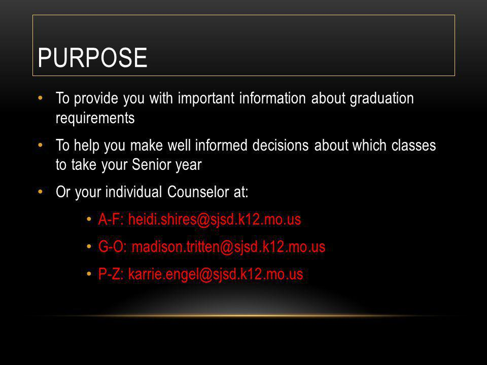 PURPOSE To provide you with important information about graduation requirements To help you make well informed decisions about which classes to take your Senior year Or your individual Counselor at: A-F: heidi.shires@sjsd.k12.mo.us G-O: madison.tritten@sjsd.k12.mo.us P-Z: karrie.engel@sjsd.k12.mo.us